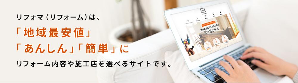 リフォマ(リフォームマーケット)は「地域最安値」「あんしん」「簡単」にリフォームの内容や施工店を選べるサイトです。