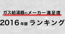 ガス給湯器利用者500人の本音!【ガス給湯器のメーカー満足度2016年度版ランキング】